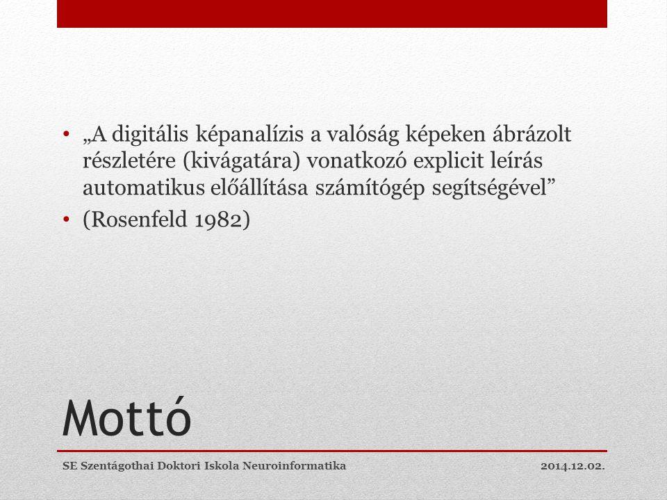 """Mottó """"A digitális képanalízis a valóság képeken ábrázolt részletére (kivágatára) vonatkozó explicit leírás automatikus előállítása számítógép segítségével (Rosenfeld 1982) 2014.12.02.SE Szentágothai Doktori Iskola Neuroinformatika"""