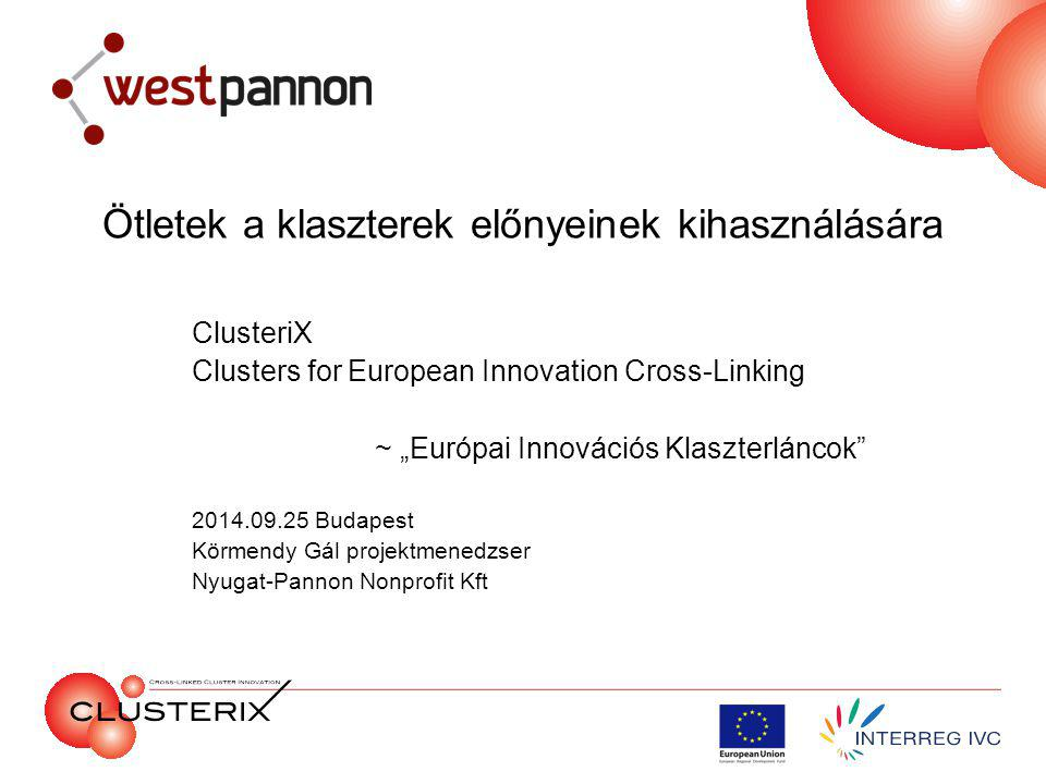 """Ötletek a klaszterek előnyeinek kihasználására ClusteriX Clusters for European Innovation Cross-Linking ~ """"Európai Innovációs Klaszterláncok 2014.09.25 Budapest Körmendy Gál projektmenedzser Nyugat-Pannon Nonprofit Kft"""