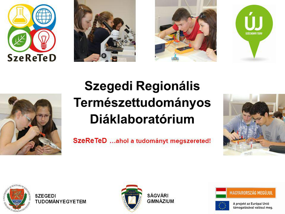 Szegedi Regionális Természettudományos Diáklaboratórium SzeReTeD …ahol a tudományt megszereted! SZEGEDI TUDOMÁNYEGYETEM SÁGVÁRI GIMNÁZIUM