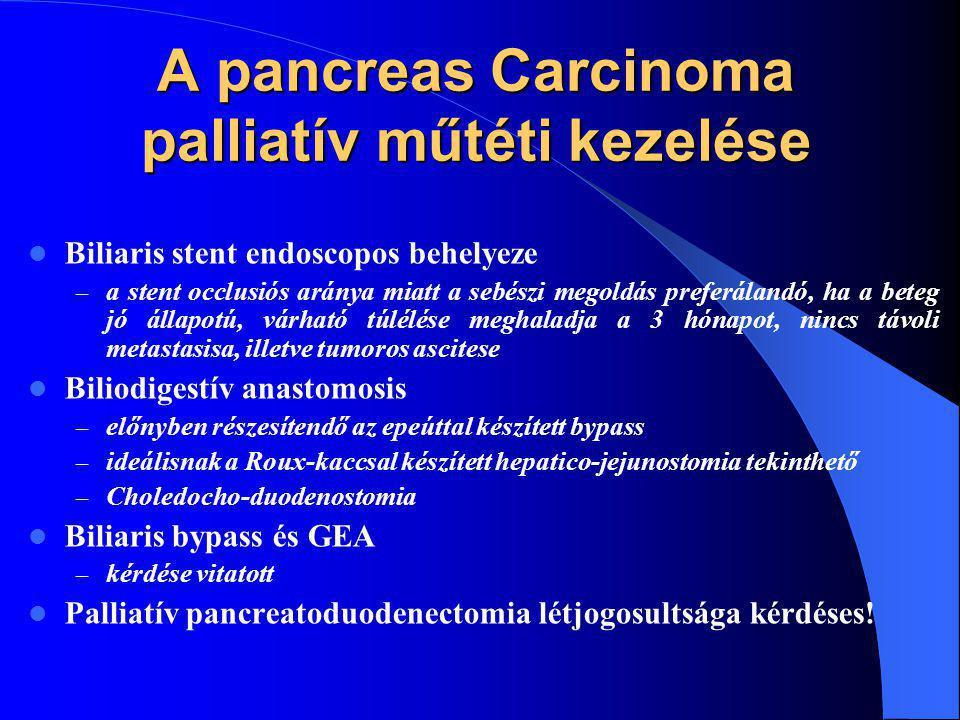 A pancreas Carcinoma palliatív műtéti kezelése Biliaris stent endoscopos behelyeze – a stent occlusiós aránya miatt a sebészi megoldás preferálandó, ha a beteg jó állapotú, várható túlélése meghaladja a 3 hónapot, nincs távoli metastasisa, illetve tumoros ascitese Biliodigestív anastomosis – előnyben részesítendő az epeúttal készített bypass – ideálisnak a Roux-kaccsal készített hepatico-jejunostomia tekinthető – Choledocho-duodenostomia Biliaris bypass és GEA – kérdése vitatott Palliatív pancreatoduodenectomia létjogosultsága kérdéses!