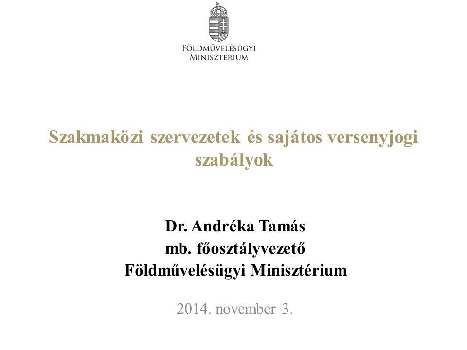 Szakmaközi szervezetek és sajátos versenyjogi szabályok Dr. Andréka Tamás mb. főosztályvezető Földművelésügyi Minisztérium 2014. november 3.
