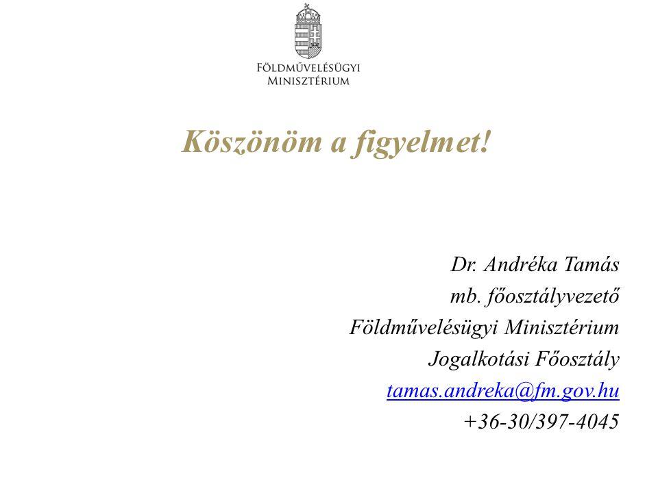 Köszönöm a figyelmet! Dr. Andréka Tamás mb. főosztályvezető Földművelésügyi Minisztérium Jogalkotási Főosztály tamas.andreka@fm.gov.hu +36-30/397-4045
