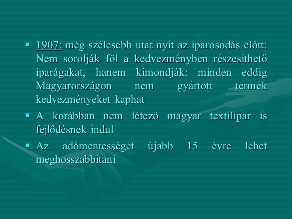  1907: még szélesebb utat nyit az iparosodás előtt: Nem sorolják föl a kedvezményben részesíthető iparágakat, hanem kimondják: minden eddig Magyarországon nem gyártott termék kedvezményeket kaphat  A korábban nem létező magyar textilipar is fejlődésnek indul  Az adómentességet újabb 15 évre lehet meghosszabbítani