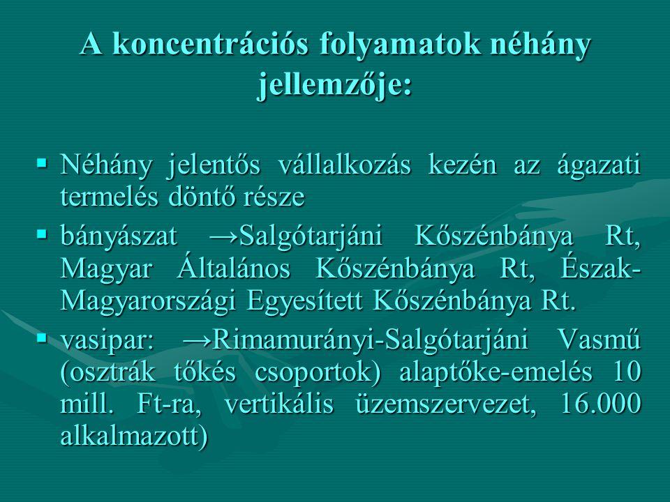 A koncentrációs folyamatok néhány jellemzője:  Néhány jelentős vállalkozás kezén az ágazati termelés döntő része  bányászat →Salgótarjáni Kőszénbány