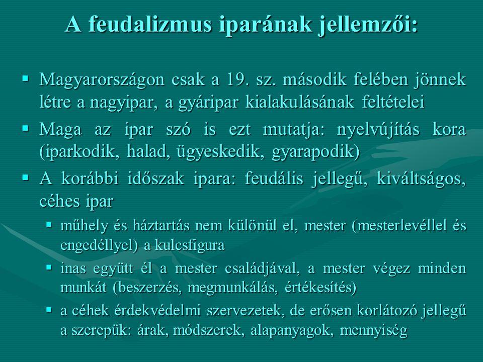 A feudalizmus iparának jellemzői:  Magyarországon csak a 19. sz. második felében jönnek létre a nagyipar, a gyáripar kialakulásának feltételei  Maga