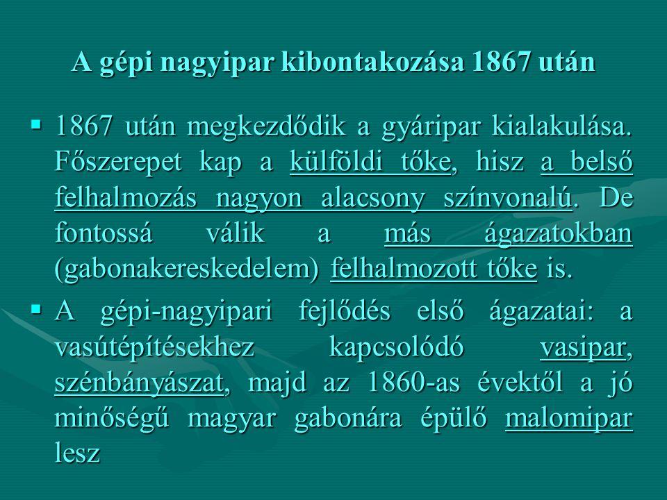 A gépi nagyipar kibontakozása 1867 után  1867 után megkezdődik a gyáripar kialakulása. Főszerepet kap a külföldi tőke, hisz a belső felhalmozás nagyo