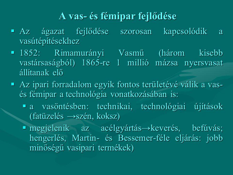 A vas- és fémipar fejlődése  Az ágazat fejlődése szorosan kapcsolódik a vasútépítésekhez  1852: Rimamurányi Vasmű (három kisebb vastársaságból) 1865-re 1 millió mázsa nyersvasat állítanak elő  Az ipari forradalom egyik fontos területévé válik a vas- és fémipar a technológia vonatkozásában is:  a vasöntésben: technikai, technológiai újítások (fatüzelés →szén, koksz)  megjelenik az acélgyártás→keverés, befúvás; hengerlés, Martin- és Bessemer-féle eljárás: jobb minőségű vasipari termékek)