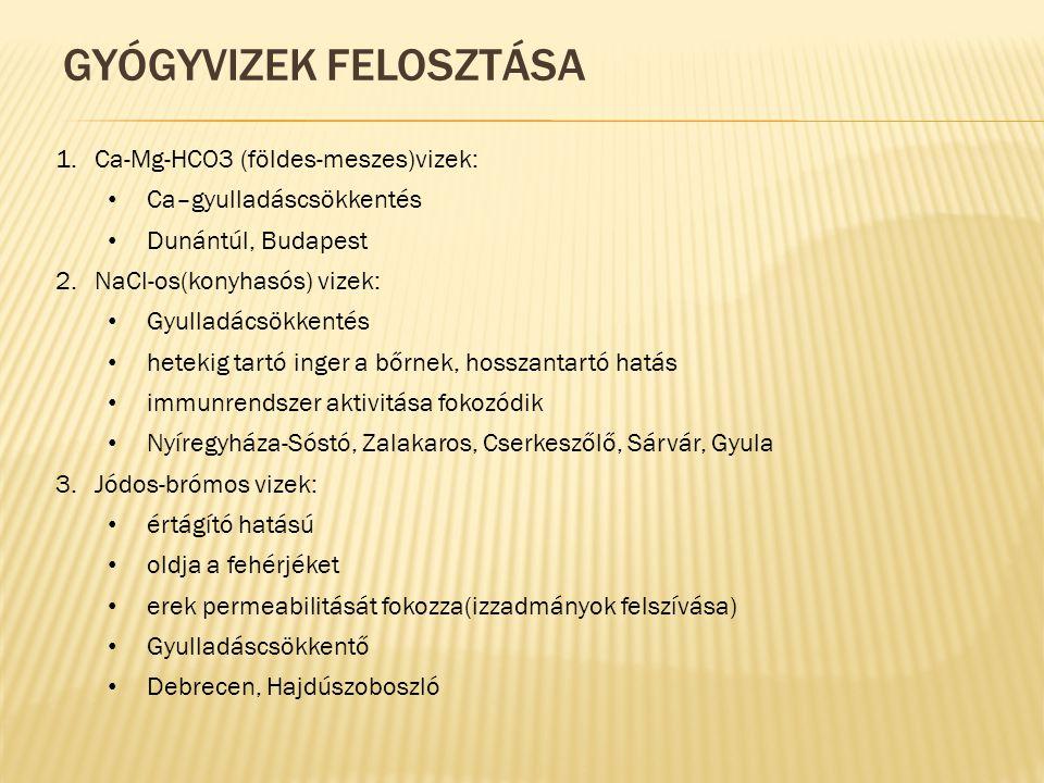 GYÓGYVIZEK FELOSZTÁSA 1.Ca-Mg-HCO3 (földes-meszes)vizek: Ca–gyulladáscsökkentés Dunántúl, Budapest 2.NaCl-os(konyhasós) vizek: Gyulladácsökkentés hetekig tartó inger a bőrnek, hosszantartó hatás immunrendszer aktivitása fokozódik Nyíregyháza-Sóstó, Zalakaros, Cserkeszőlő, Sárvár, Gyula 3.Jódos-brómos vizek: értágító hatású oldja a fehérjéket erek permeabilitását fokozza(izzadmányok felszívása) Gyulladáscsökkentő Debrecen, Hajdúszoboszló