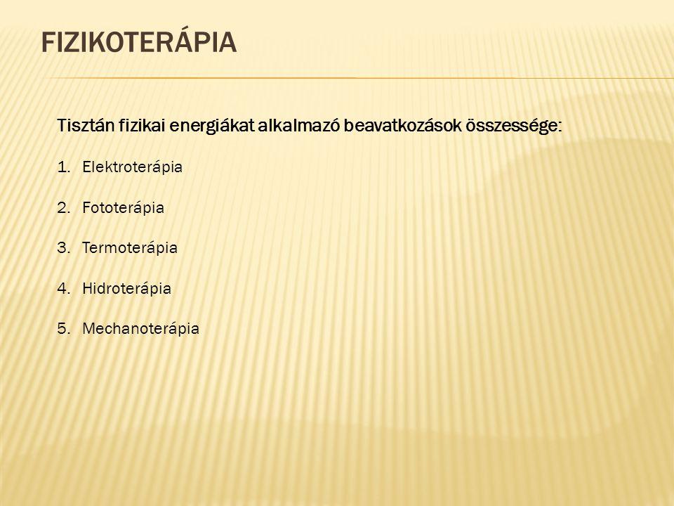 FIZIKOTERÁPIA Tisztán fizikai energiákat alkalmazó beavatkozások összessége: 1.Elektroterápia 2.Fototerápia 3.Termoterápia 4.Hidroterápia 5.Mechanoterápia