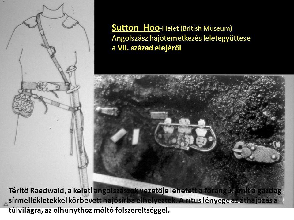 Sutton Hoo -i lelet (British Museum) Angolszász hajótemetkezés leletegyüttese a VII. század elejéről Térítő Raedwald, a keleti angolszászok vezetője l