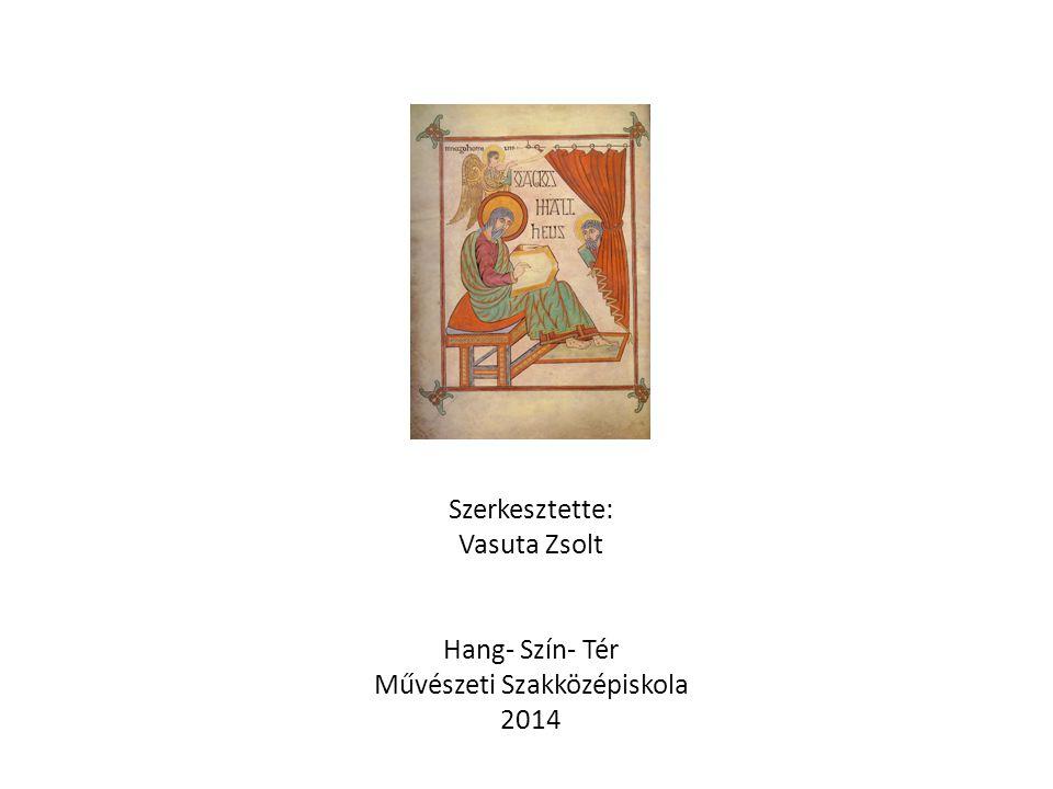 Szerkesztette: Vasuta Zsolt Hang- Szín- Tér Művészeti Szakközépiskola 2014
