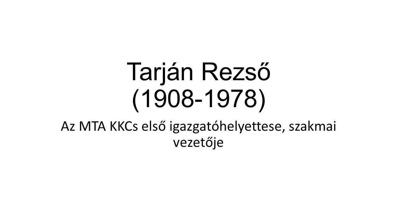 Tarján Rezső (1908-1978) Az MTA KKCs első igazgatóhelyettese, szakmai vezetője