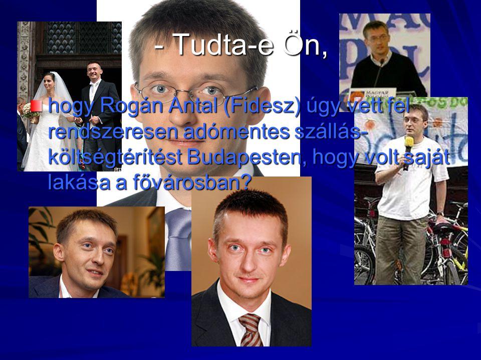 - Tudta-e Ön, hogy Rogán Antal (Fidesz) úgy vett fel rendszeresen adómentes szállás- költségtérítést Budapesten, hogy volt saját lakása a fővárosban?