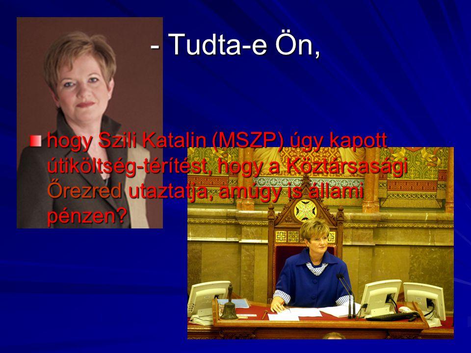 - Tudta-e Ön, hogy Szili Katalin (MSZP) úgy kapott útiköltség-térítést, hogy a Köztársasági Őrezred utaztatja, amúgy is állami pénzen?