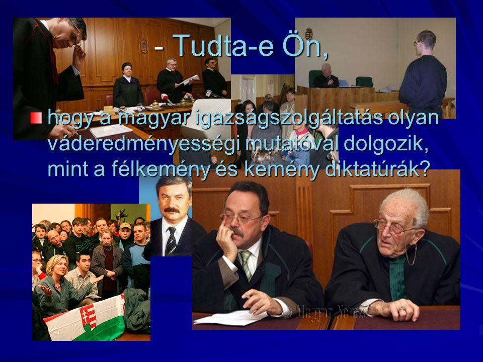 - Tudta-e Ön, hogy a magyar igazságszolgáltatás olyan váderedményességi mutatóval dolgozik, mint a félkemény és kemény diktatúrák?