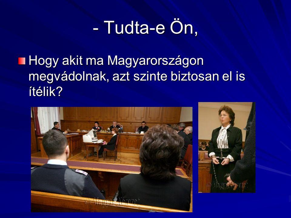 - Tudta-e Ön, Hogy akit ma Magyarországon megvádolnak, azt szinte biztosan el is ítélik?