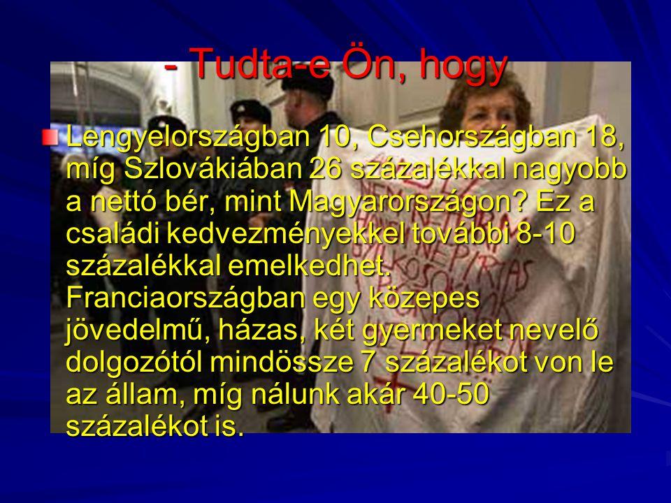 - Tudta-e Ön, hogy Lengyelországban 10, Csehországban 18, míg Szlovákiában 26 százalékkal nagyobb a nettó bér, mint Magyarországon? Ez a családi kedve