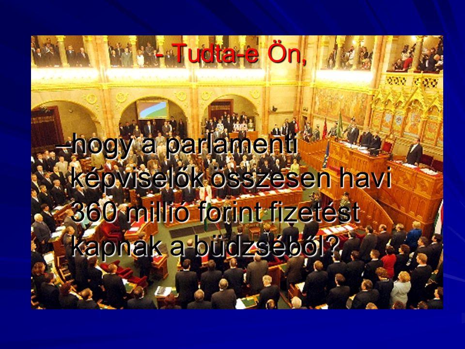 - Tudta-e Ön, –hogy a parlamenti képviselők összesen havi 360 millió forint fizetést kapnak a büdzséből?