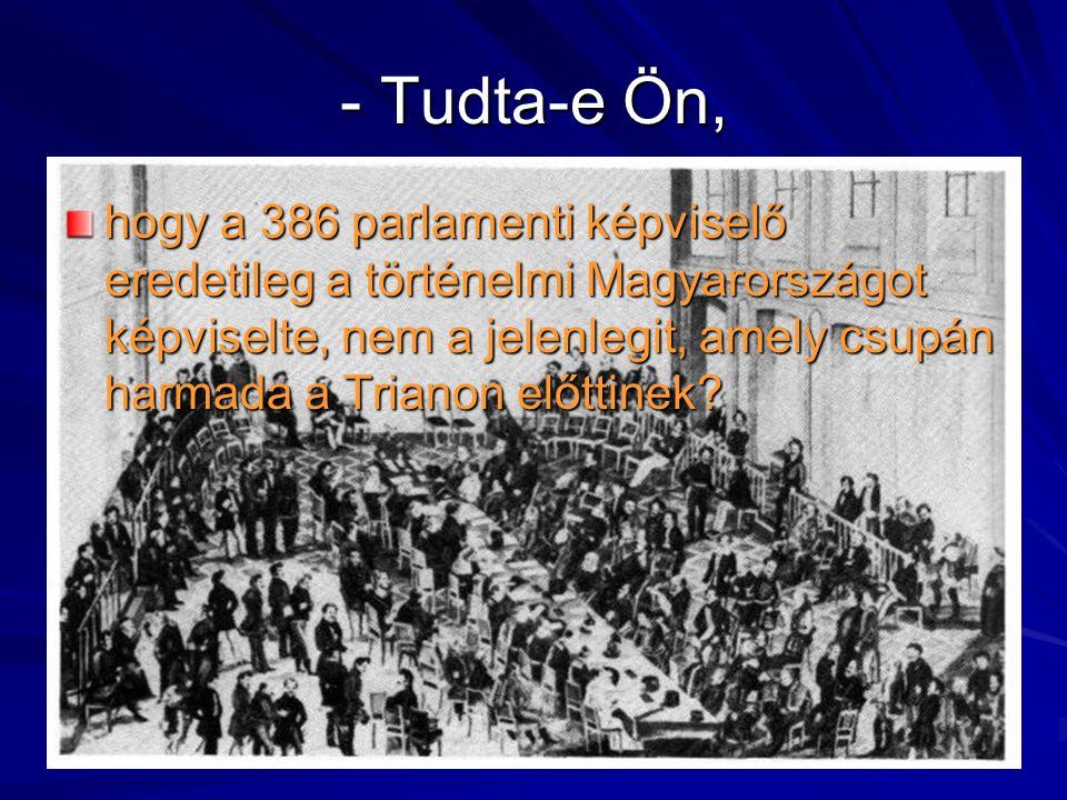- Tudta-e Ön, hogy a 386 parlamenti képviselő eredetileg a történelmi Magyarországot képviselte, nem a jelenlegit, amely csupán harmada a Trianon előt
