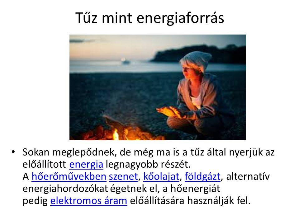 Tűz mint energiaforrás Sokan meglepődnek, de még ma is a tűz által nyerjük az előállított energia legnagyobb részét.