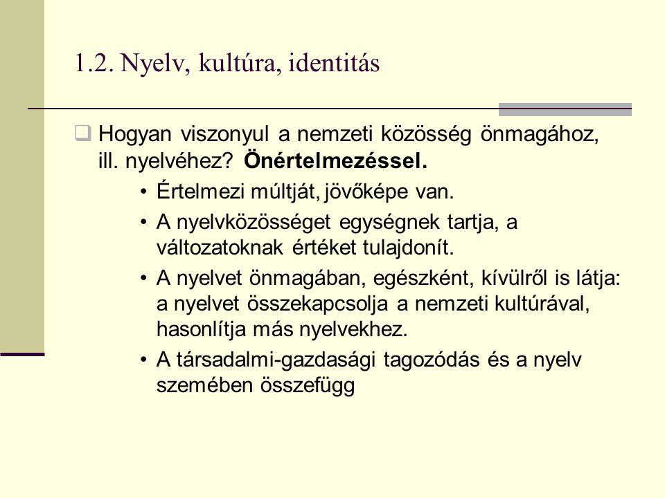 1.2. Nyelv, kultúra, identitás  Hogyan viszonyul a nemzeti közösség önmagához, ill. nyelvéhez? Önértelmezéssel. Értelmezi múltját, jövőképe van. A ny