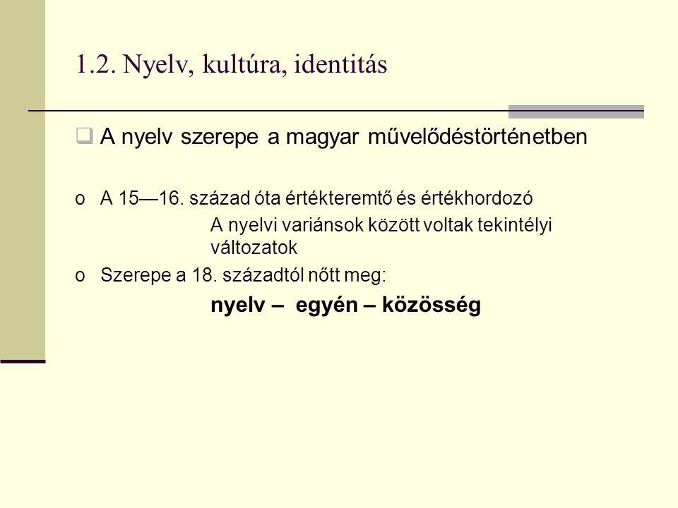 1.2. Nyelv, kultúra, identitás  A nyelv szerepe a magyar művelődéstörténetben oA 15—16. század óta értékteremtő és értékhordozó A nyelvi variánsok kö