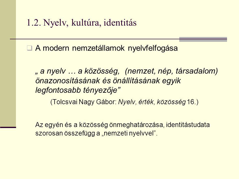 """1.2. Nyelv, kultúra, identitás  A modern nemzetállamok nyelvfelfogása """" a nyelv … a közösség, (nemzet, nép, társadalom) önazonosításának és önállítás"""