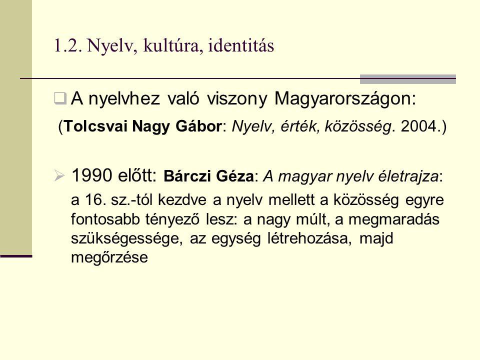 1.2. Nyelv, kultúra, identitás  A nyelvhez való viszony Magyarországon: (Tolcsvai Nagy Gábor: Nyelv, érték, közösség. 2004.)  1990 előtt: Bárczi Géz