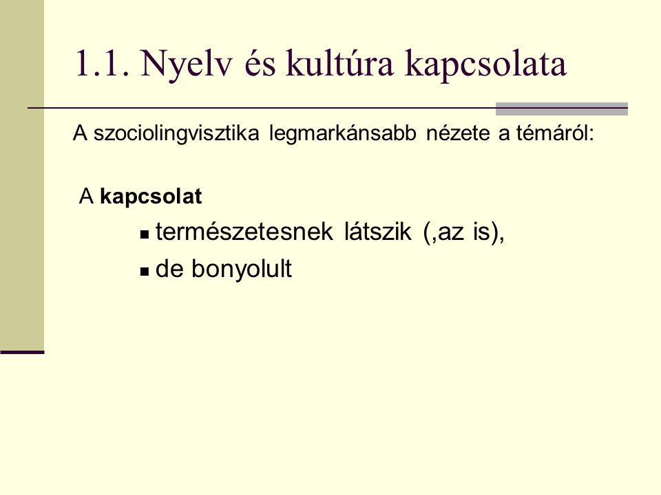 1.1. Nyelv és kultúra kapcsolata A szociolingvisztika legmarkánsabb nézete a témáról: A kapcsolat természetesnek látszik (,az is), de bonyolult