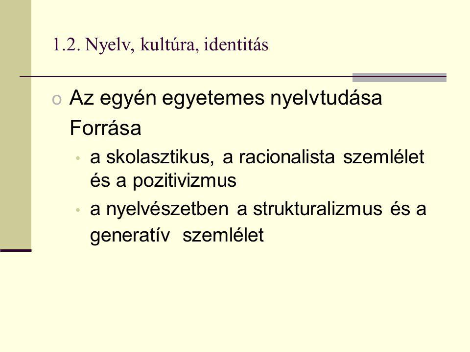 1.2. Nyelv, kultúra, identitás o Az egyén egyetemes nyelvtudása Forrása a skolasztikus, a racionalista szemlélet és a pozitivizmus a nyelvészetben a s