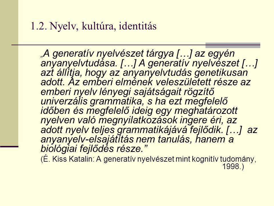 """1.2. Nyelv, kultúra, identitás """" A generatív nyelvészet tárgya […] az egyén anyanyelvtudása. […] A generatív nyelvészet […] azt állítja, hogy az anyan"""