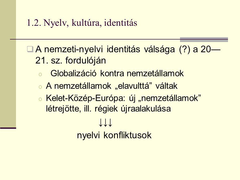 1.2. Nyelv, kultúra, identitás  A nemzeti-nyelvi identitás válsága (?) a 20— 21. sz. fordulóján o Globalizáció kontra nemzetállamok o A nemzetállamok