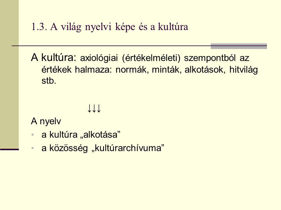 1.3. A világ nyelvi képe és a kultúra A kultúra: axiológiai (értékelméleti) szempontból az értékek halmaza: normák, minták, alkotások, hitvilág stb. ↓