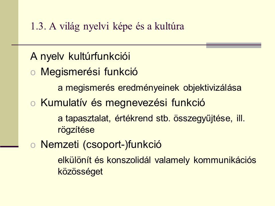 1.3. A világ nyelvi képe és a kultúra A nyelv kultúrfunkciói o Megismerési funkció a megismerés eredményeinek objektivizálása o Kumulatív és megnevezé