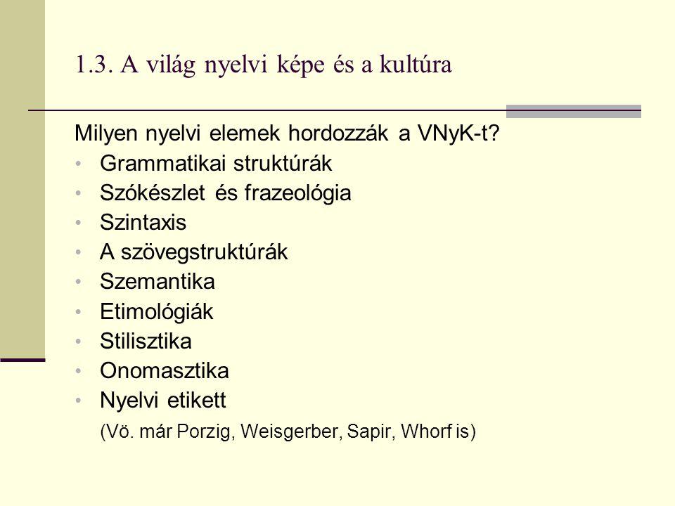 1.3. A világ nyelvi képe és a kultúra Milyen nyelvi elemek hordozzák a VNyK-t? Grammatikai struktúrák Szókészlet és frazeológia Szintaxis A szövegstru