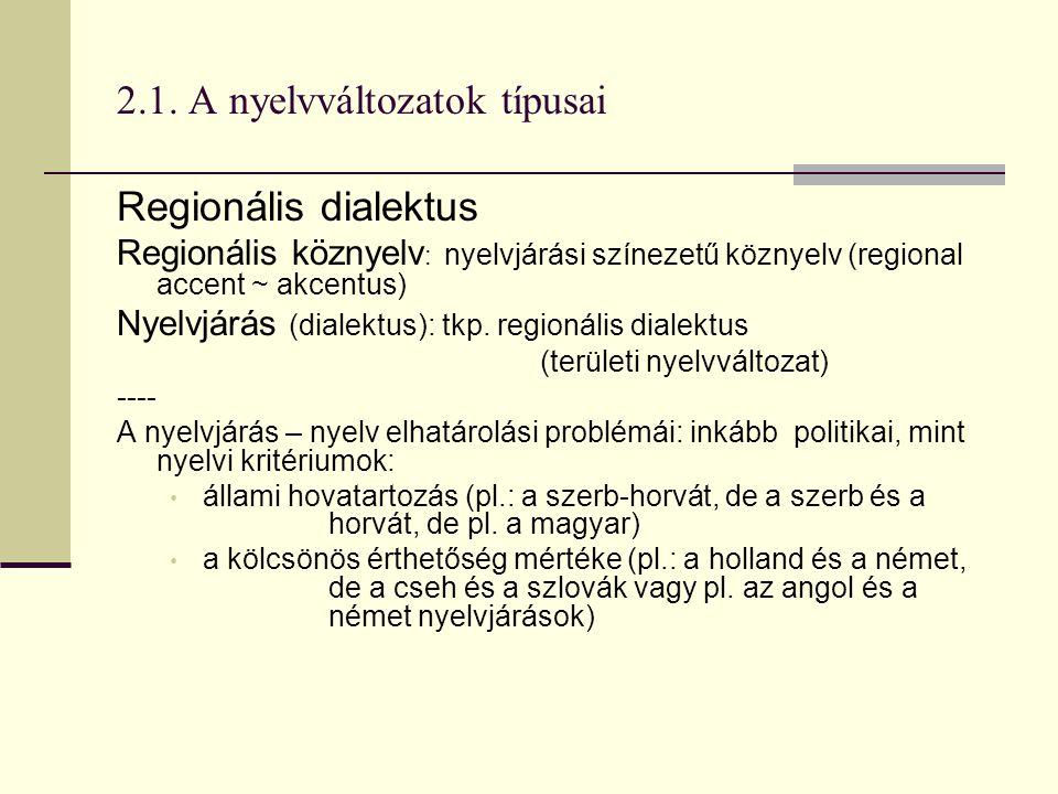 2.1. A nyelvváltozatok típusai Regionális dialektus Regionális köznyelv : nyelvjárási színezetű köznyelv (regional accent ~ akcentus) Nyelvjárás (dial