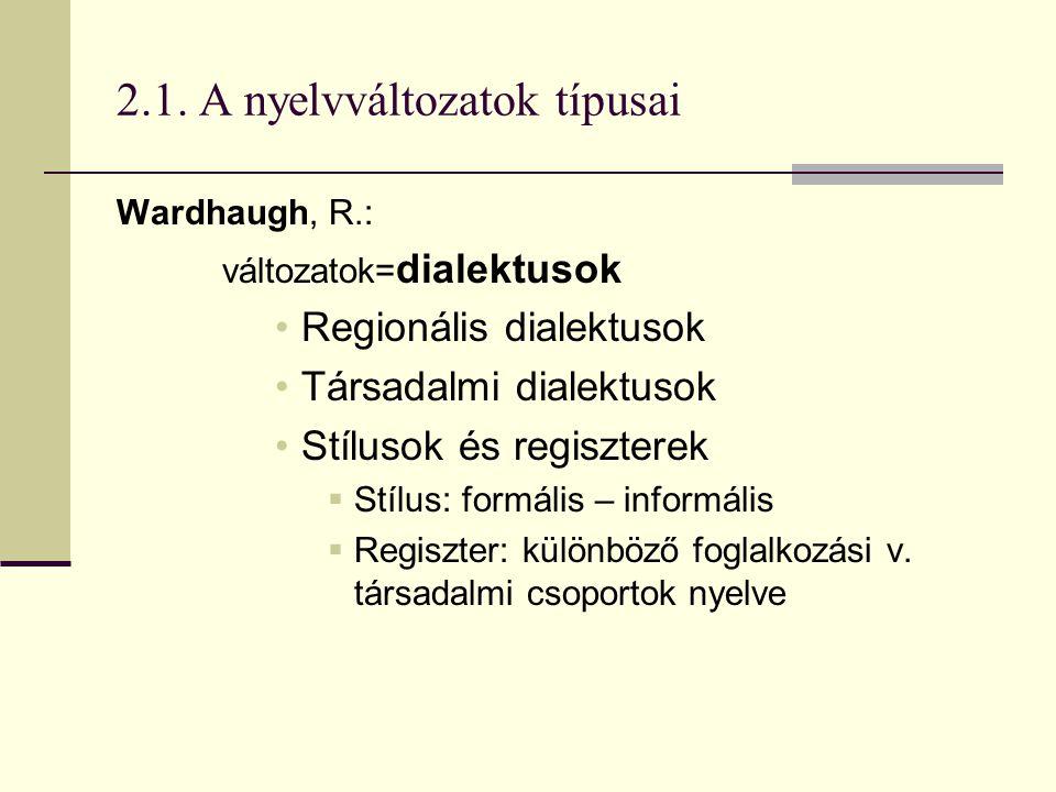 2.1. A nyelvváltozatok típusai Wardhaugh, R.: változatok= dialektusok Regionális dialektusok Társadalmi dialektusok Stílusok és regiszterek  Stílus: