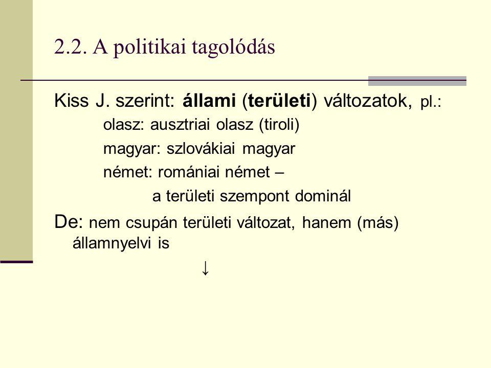 2.2. A politikai tagolódás Kiss J. szerint: állami (területi) változatok, pl.: olasz: ausztriai olasz (tiroli) magyar: szlovákiai magyar német: románi