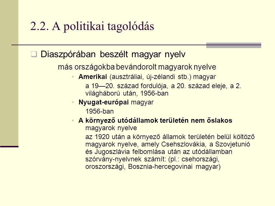 2.2. A politikai tagolódás  Diaszpórában beszélt magyar nyelv más országokba bevándorolt magyarok nyelve Amerikai (ausztráliai, új-zélandi stb.) magy