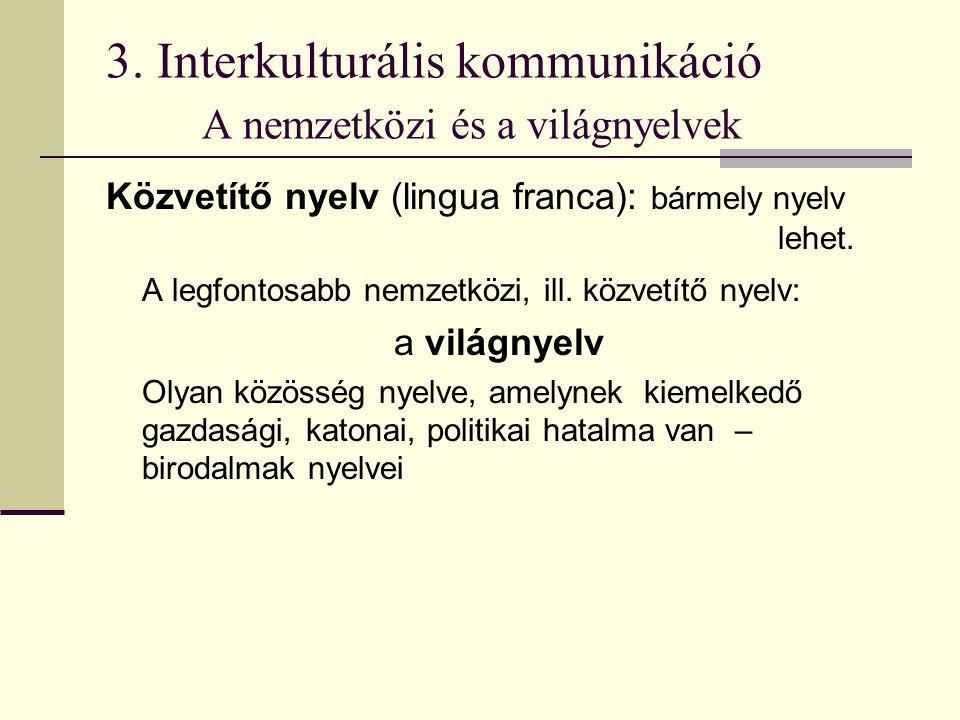 3. Interkulturális kommunikáció A nemzetközi és a világnyelvek Közvetítő nyelv (lingua franca): bármely nyelv lehet. A legfontosabb nemzetközi, ill. k