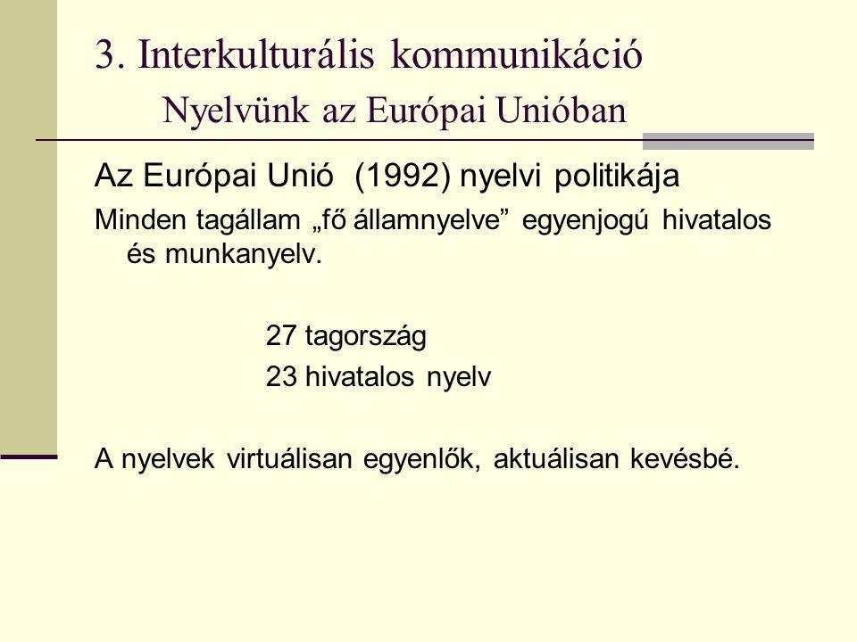 """3. Interkulturális kommunikáció Nyelvünk az Európai Unióban Az Európai Unió (1992) nyelvi politikája Minden tagállam """"fő államnyelve"""" egyenjogú hivata"""