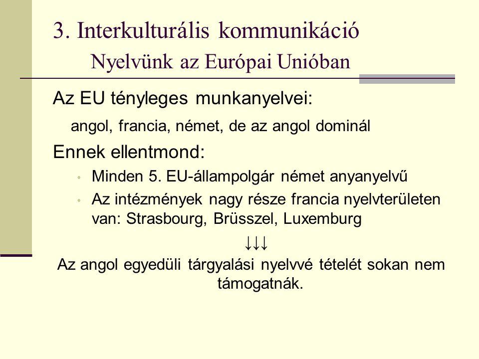 3. Interkulturális kommunikáció Nyelvünk az Európai Unióban Az EU tényleges munkanyelvei: angol, francia, német, de az angol dominál Ennek ellentmond: