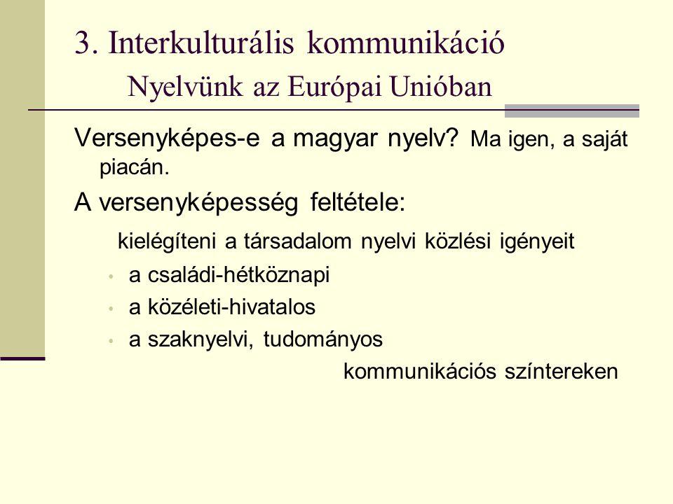3. Interkulturális kommunikáció Nyelvünk az Európai Unióban Versenyképes-e a magyar nyelv? Ma igen, a saját piacán. A versenyképesség feltétele: kielé