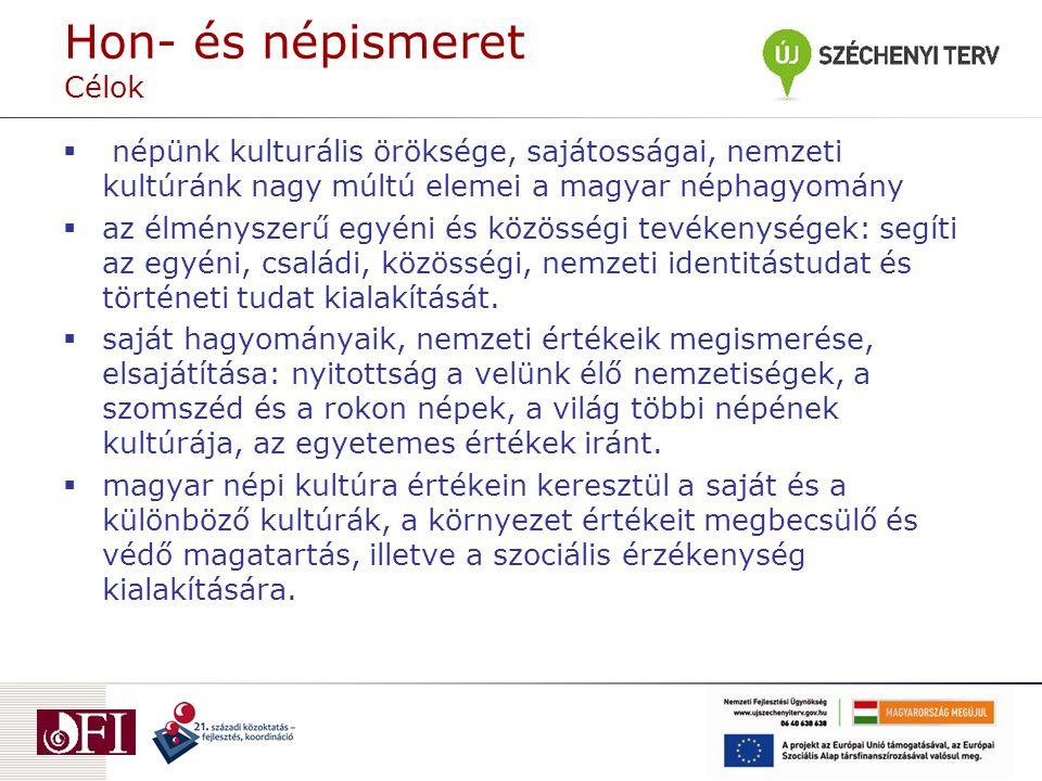 Hon- és népismeret Célok  népünk kulturális öröksége, sajátosságai, nemzeti kultúránk nagy múltú elemei a magyar néphagyomány  az élményszerű egyéni és közösségi tevékenységek: segíti az egyéni, családi, közösségi, nemzeti identitástudat és történeti tudat kialakítását.