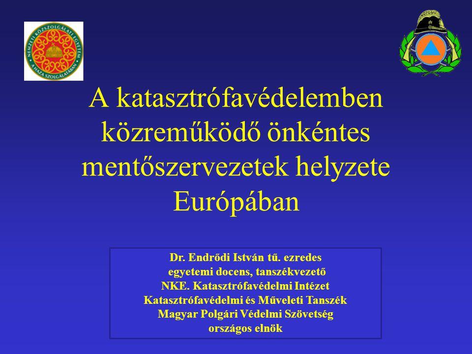 A katasztrófavédelemben közreműködő önkéntes mentőszervezetek helyzete Európában Dr. Endrődi István tű. ezredes egyetemi docens, tanszékvezető NKE. Ka