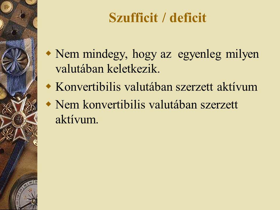 Szufficit / deficit  Nem mindegy, hogy az egyenleg milyen valutában keletkezik.  Konvertibilis valutában szerzett aktívum  Nem konvertibilis valutá