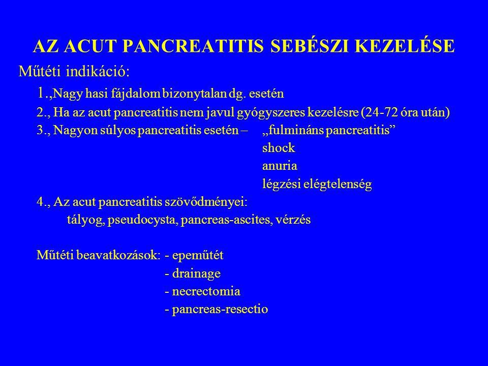AZ ACUT PANCREATITIS SEBÉSZI KEZELÉSE Műtéti indikáció: 1., Nagy hasi fájdalom bizonytalan dg. esetén 2., Ha az acut pancreatitis nem javul gyógyszere