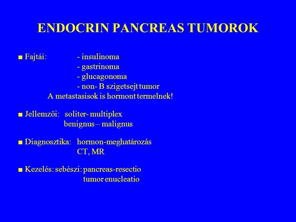 ENDOCRIN PANCREAS TUMOROK ■ Fajtái: - insulinoma - gastrinoma - glucagonoma - non- B szigetsejt tumor A metastasisok is hormont termelnek! ■ Jellemzői