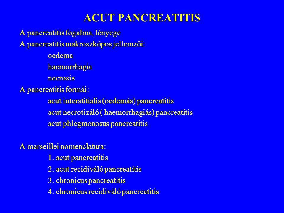 AZ ACUT PANCREATITIS AETHIOLÓGIÁJA 1.epebetegségek 2.alkohol 3.más tényezők: - hypercalcaemia - hyperlipidaemia - familiaris pancreatitis - fehérje-hiány - postoperatív pancreatitis - drog – indukálta pancreatitis - hasi trauma - pancreas vezetékben áramlási akadály - érbetegségek, immunológiai tényezők, infectio 4.idiopathiás pancreatitis