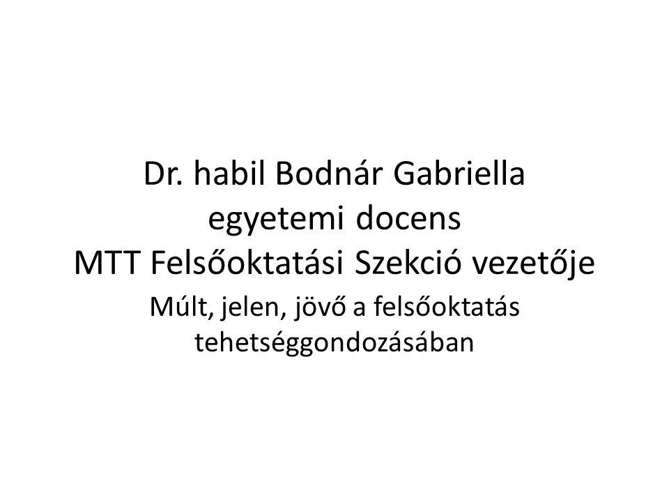 Dr. habil Bodnár Gabriella egyetemi docens MTT Felsőoktatási Szekció vezetője Múlt, jelen, jövő a felsőoktatás tehetséggondozásában